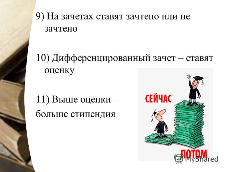 9) На зачетах ставят зачтено или не зачтено 10) Дифференцированный зачет – ставят оценку 11) Выше оценки – больше стипендия