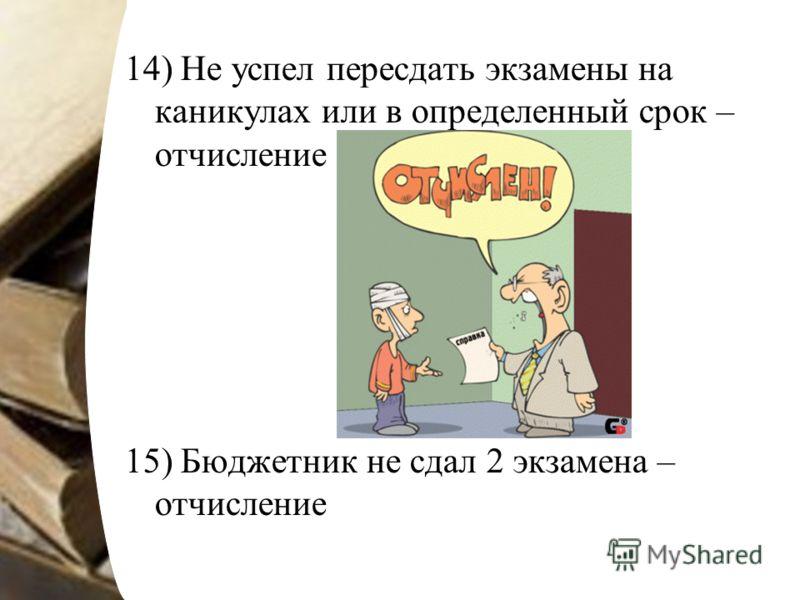14) Не успел пересдать экзамены на каникулах или в определенный срок – отчисление 15) Бюджетник не сдал 2 экзамена – отчисление