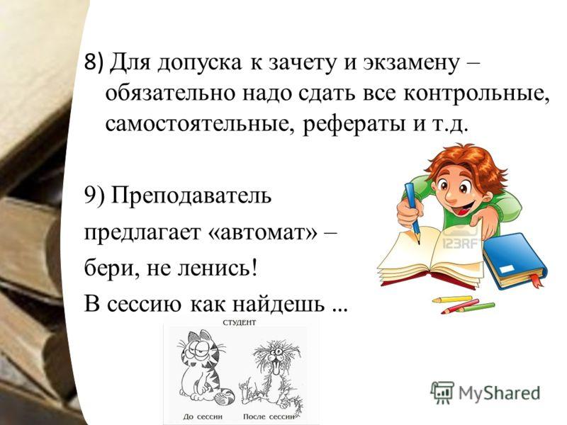 8) Для допуска к зачету и экзамену – обязательно надо сдать все контрольные, самостоятельные, рефераты и т.д. 9) Преподаватель предлагает «автомат» – бери, не ленись! В сессию как найдешь …