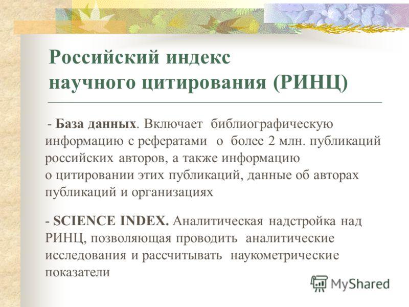 Российский индекс научного цитирования (РИНЦ) - База данных. Включает библиографическую информацию с рефератами о более 2 млн. публикаций российских авторов, а также информацию о цитировании этих публикаций, данные об авторах публикаций и организация