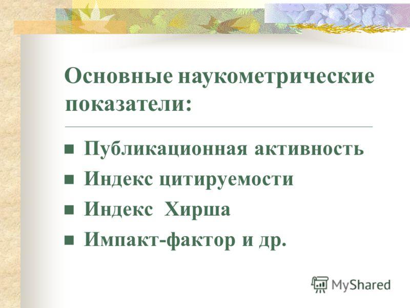 Публикационная активность Индекс цитируемости Индекс Хирша Импакт-фактор и др. Основные наукометрические показатели: