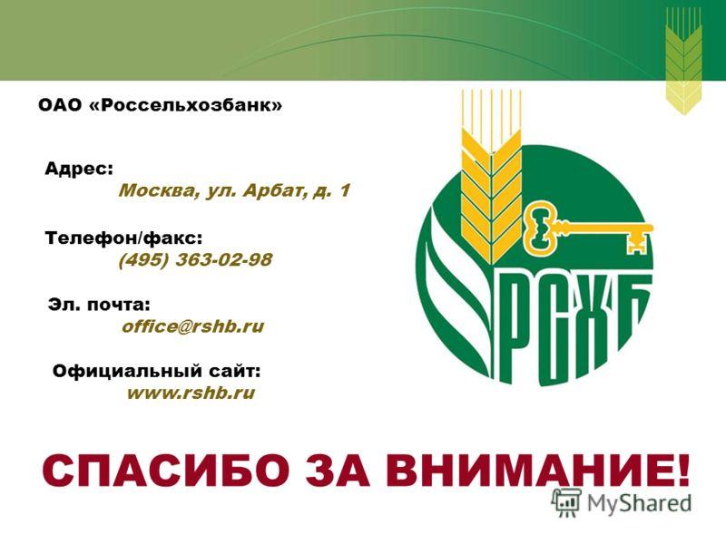 ОАО «Россельхозбанк» Адрес: Москва, ул. Арбат, д. 1 Телефон/факс: (495) 363-02-98 Эл. почта: office@rshb.ru Официальный сайт: www.rshb.ru СПАСИБО ЗА ВНИМАНИЕ!