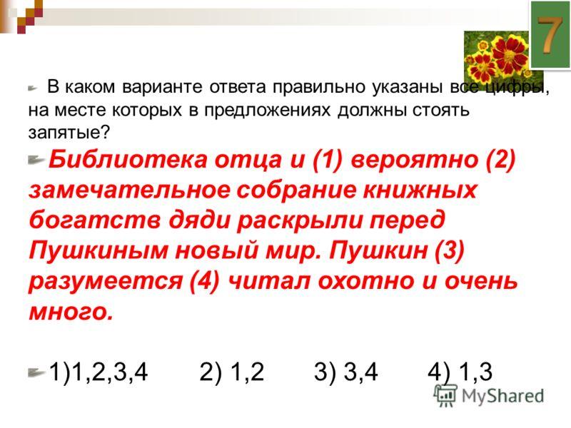 В каком варианте ответа правильно указаны все цифры, на месте которых в предложениях должны стоять запятые? Библиотека отца и (1) вероятно (2) замечательное собрание книжных богатств дяди раскрыли перед Пушкиным новый мир. Пушкин (3) разумеется (4) ч