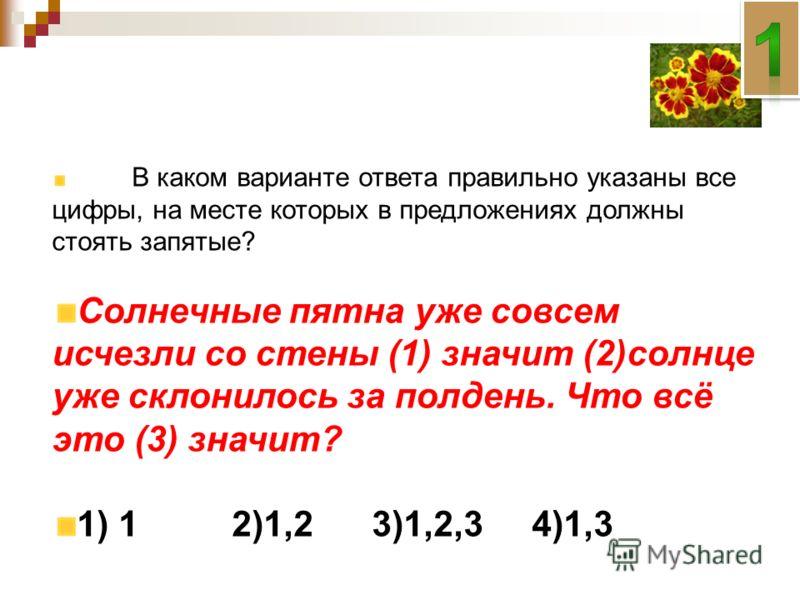 В каком варианте ответа правильно указаны все цифры, на месте которых в предложениях должны стоять запятые? Солнечные пятна уже совсем исчезли со стены (1) значит (2)солнце уже склонилось за полдень. Что всё это (3) значит? 1) 1 2)1,23)1,2,34)1,3