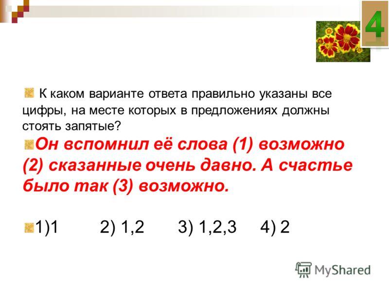 К каком варианте ответа правильно указаны все цифры, на месте которых в предложениях должны стоять запятые? Он вспомнил её слова (1) возможно (2) сказанные очень давно. А счастье было так (3) возможно. 1)1 2) 1,23) 1,2,3 4) 2