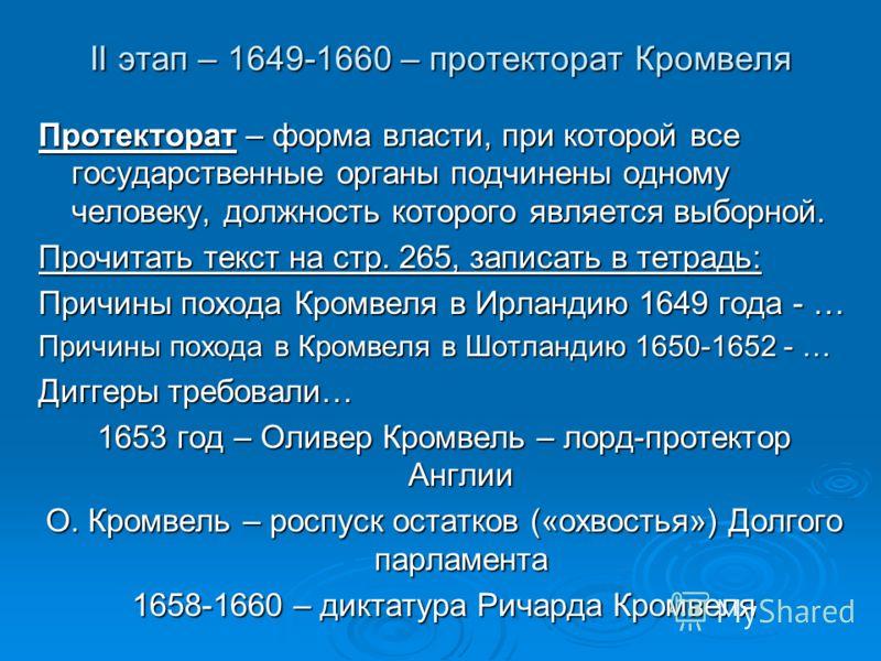 II этап – 1649-1660 – протекторат Кромвеля Протекторат – форма власти, при которой все государственные органы подчинены одному человеку, должность которого является выборной. Прочитать текст на стр. 265, записать в тетрадь: Причины похода Кромвеля в
