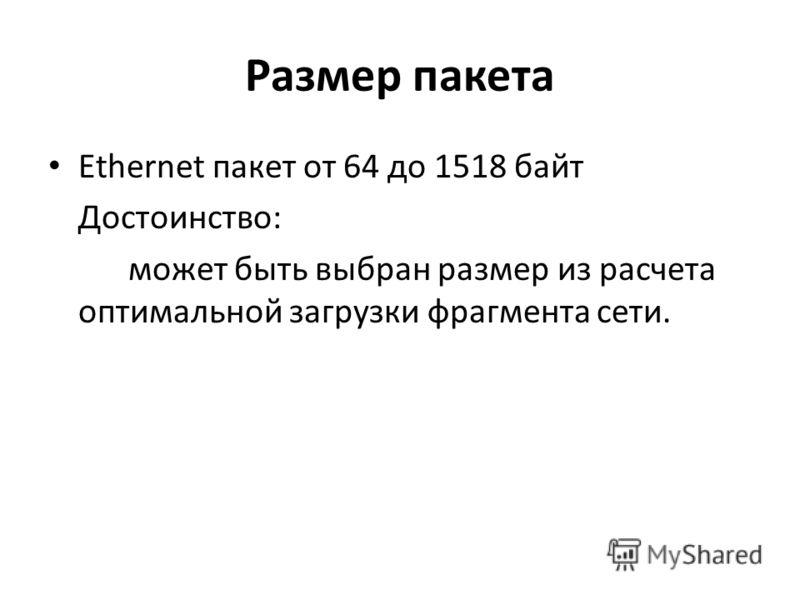 Размер пакета Ethernet пакет от 64 до 1518 байт Достоинство: может быть выбран размер из расчета оптимальной загрузки фрагмента сети.