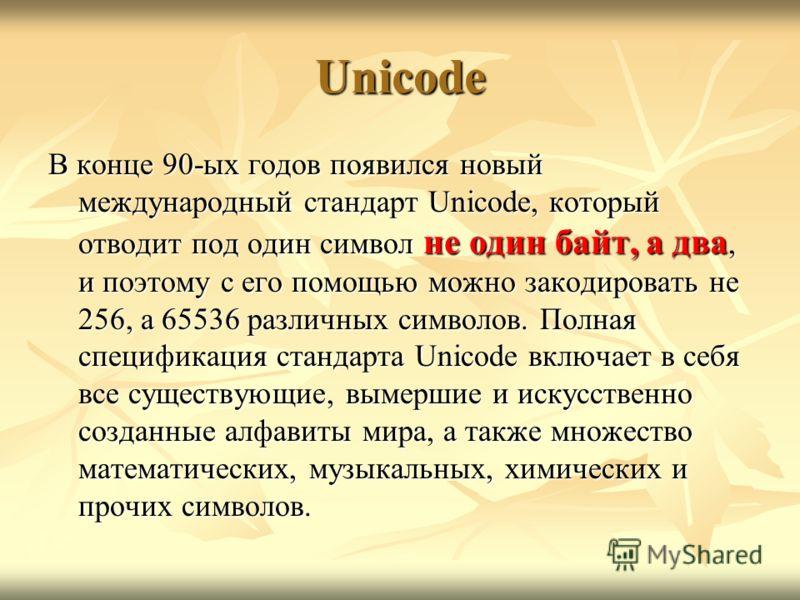 Unicode В конце 90-ых годов появился новый международный стандарт Unicode, который отводит под один символ не один байт, а два, и поэтому с его помощью можно закодировать не 256, а 65536 различных символов. Полная спецификация стандарта Unicode включ