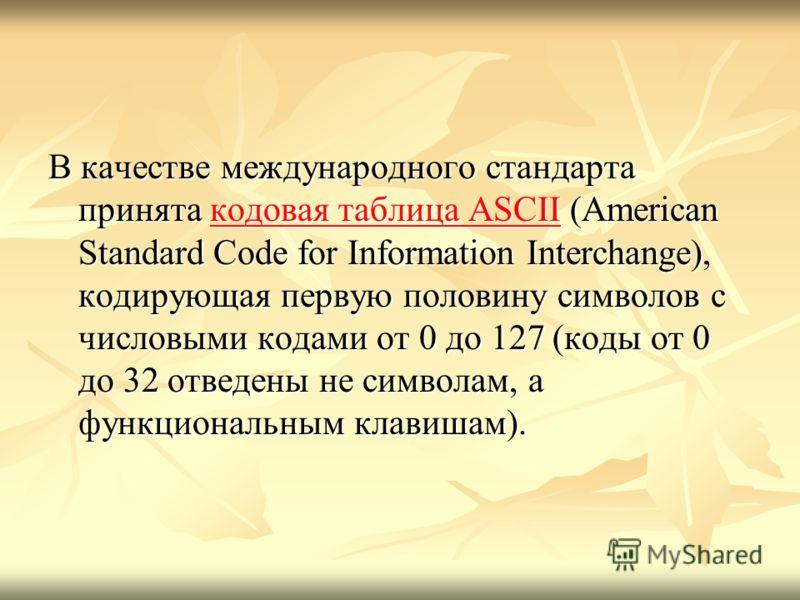 В качестве международного стандарта принята кодовая таблица ASCII (American Standard Code for Information Interchange), кодирующая первую половину символов с числовыми кодами от 0 до 127 (коды от 0 до 32 отведены не символам, а функциональным клавиша