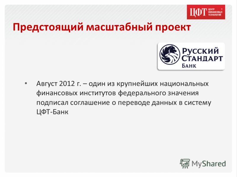 Предстоящий масштабный проект Август 2012 г. – один из крупнейших национальных финансовых институтов федерального значения подписал соглашение о переводе данных в систему ЦФТ-Банк