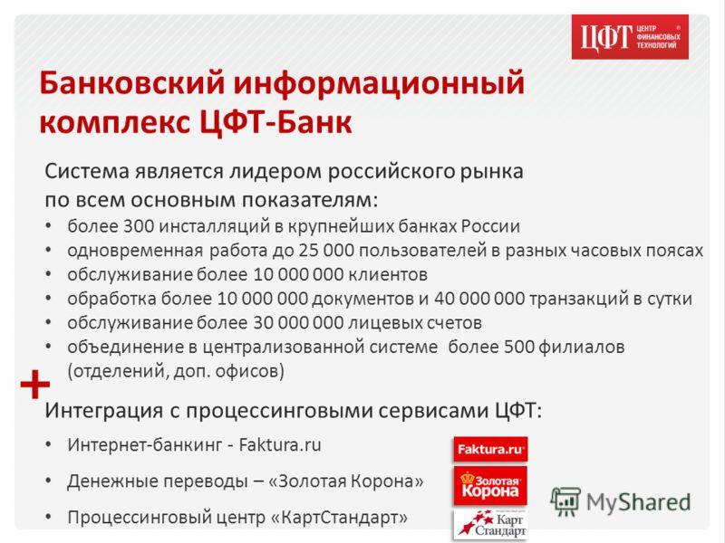 Банковский информационный комплекс ЦФТ-Банк Система является лидером российского рынка по всем основным показателям: более 300 инсталляций в крупнейших банках России одновременная работа до 25 000 пользователей в разных часовых поясах обслуживание бо