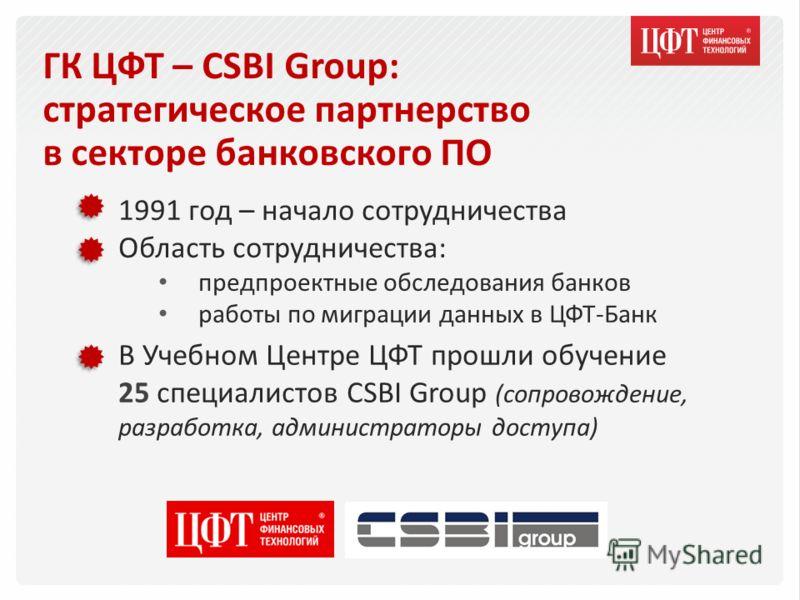 ГК ЦФТ – CSBI Group: стратегическое партнерство в секторе банковского ПО 1991 год – начало сотрудничества Область сотрудничества: предпроектные обследования банков работы по миграции данных в ЦФТ-Банк В Учебном Центре ЦФТ прошли обучение 25 специалис