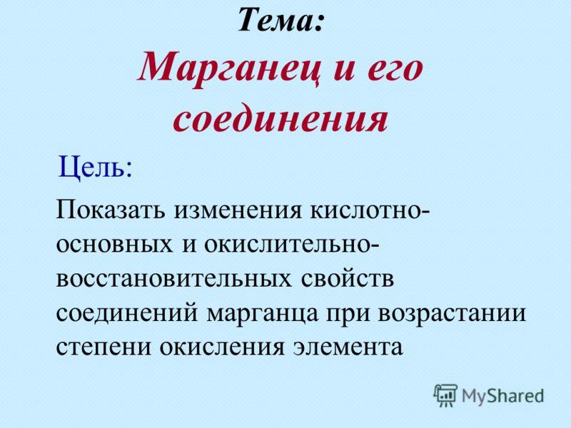 Тема: Марганец и его соединения Цель: Показать изменения кислотно- основных и окислительно- восстановительных свойств соединений марганца при возрастании степени окисления элемента