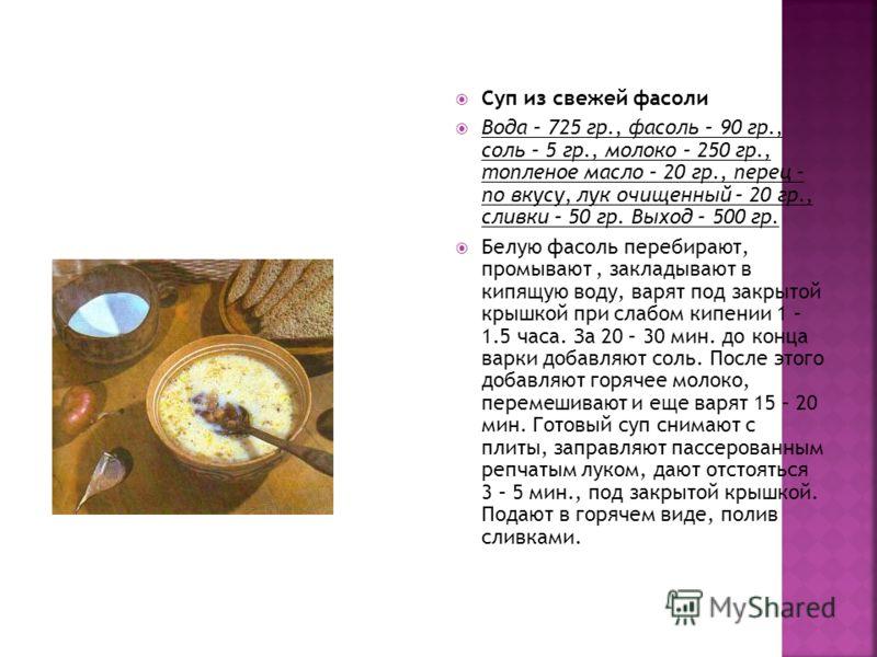 Суп из свежей фасоли Вода – 725 гр., фасоль – 90 гр., соль – 5 гр., молоко – 250 гр., топленое масло – 20 гр., перец – по вкусу, лук очищенный – 20 гр., сливки – 50 гр. Выход – 500 гр. Белую фасоль перебирают, промывают, закладывают в кипящую воду, в