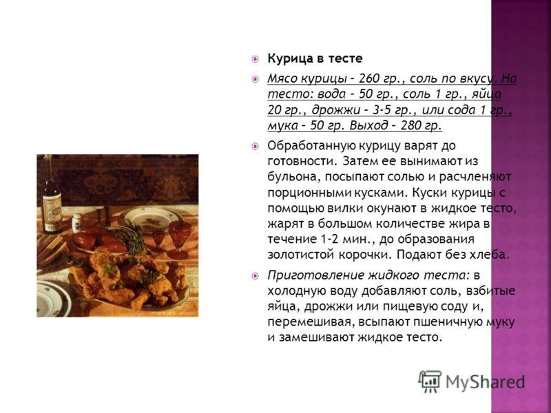 Курица в тесте Мясо курицы – 260 гр., соль по вкусу. На тесто: вода – 50 гр., соль 1 гр., яйца 20 гр., дрожжи – 3-5 гр., или сода 1 гр., мука – 50 гр. Выход – 280 гр. Обработанную курицу варят до готовности. Затем ее вынимают из бульона, посыпают сол