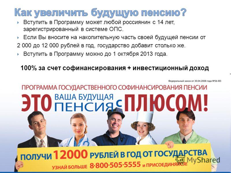 Вступить в Программу может любой россиянин с 14 лет, зарегистрированный в системе ОПС. Если Вы вносите на накопительную часть своей будущей пенсии от 2 000 до 12 000 рублей в год, государство добавит столько же. Вступить в Программу можно до 1 октябр