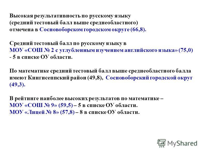 Высокая результативность по русскому языку (средний тестовый балл выше среднеобластного) отмечена в Сосновоборском городском округе (66,8). Средний тестовый балл по русскому языку в МОУ «СОШ 2 с углубленным изучением английского языка» (75,0) - 5 в с