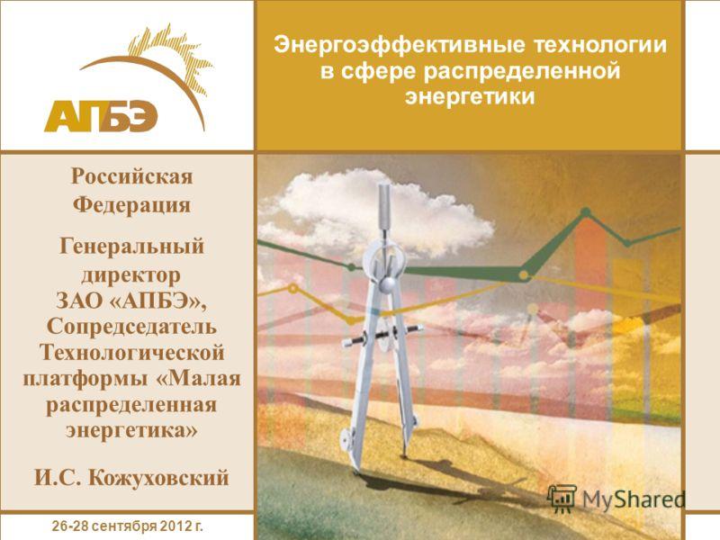 Энергоэффективные технологии в сфере распределенной энергетики Российская Федерация Генеральный директор ЗАО «АПБЭ», Сопредседатель Технологической платформы «Малая распределенная энергетика» И.С. Кожуховский 26-28 сентября 2012 г.