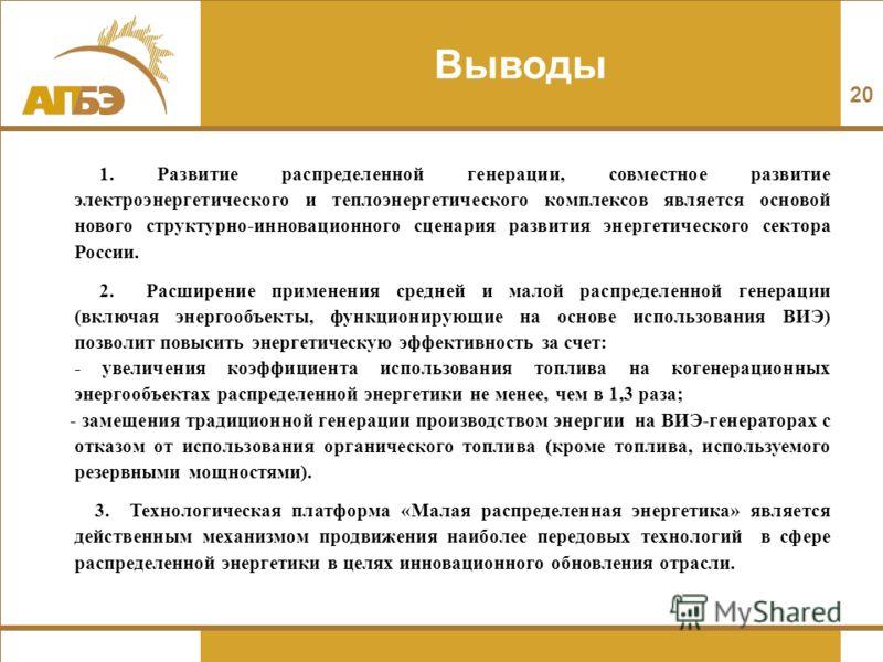 Выводы 20 1. Развитие распределенной генерации, совместное развитие электроэнергетического и теплоэнергетического комплексов является основой нового структурно-инновационного сценария развития энергетического сектора России. 2. Расширение применения
