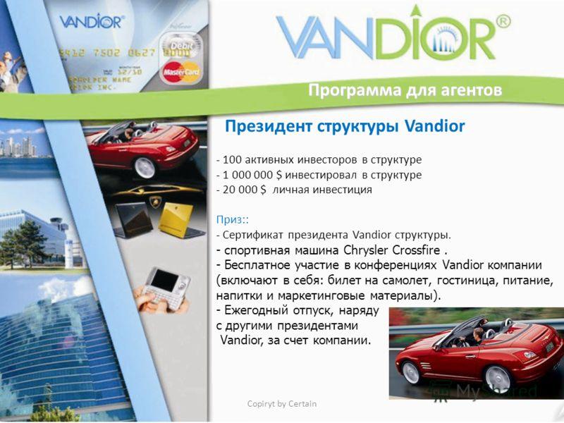 Программа для агентов Президент структуры Vandior - 100 активных инвесторов в структуре - 1 000 000 $ инвестировал в структуре - 20 000 $ личная инвестиция Приз:: - Сертификат президента Vandior структуры. - спортивная машина Chrysler Crossfire. - Бе
