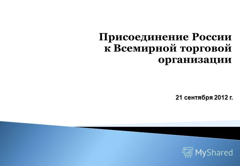 Присоединение России к Всемирной торговой организации 21 сентября 2012 г.