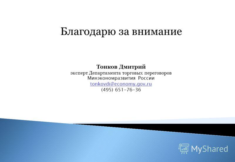 Благодарю за внимание Тонков Дмитрий эксперт Департамента торговых переговоров Минэкономразвития России tonkovdi@economy.gov.ru (495) 651-76-36 tonkovdi@economy.gov.ru