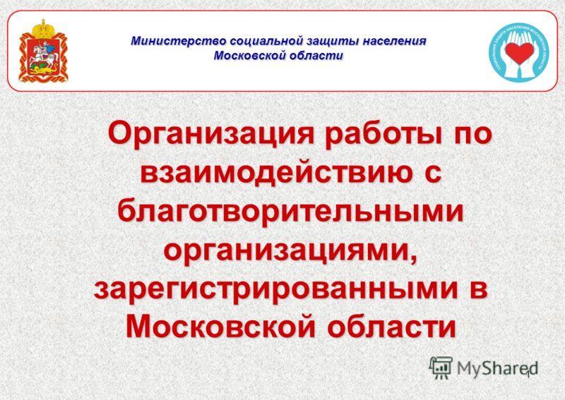 1 Министерство социальной защиты населения Московской области Организация работы по взаимодействию с благотворительными организациями, зарегистрированными в Московской области Организация работы по взаимодействию с благотворительными организациями, з