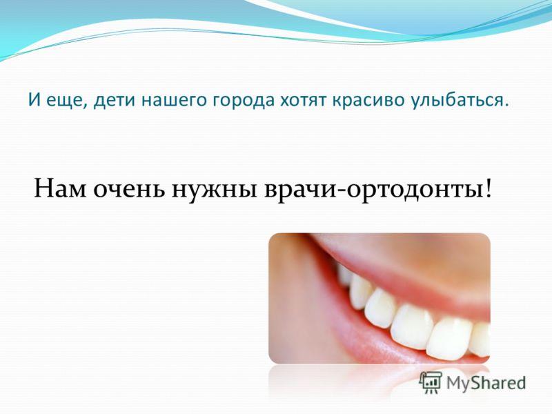 И еще, дети нашего города хотят красиво улыбаться. Нам очень нужны врачи-ортодонты!