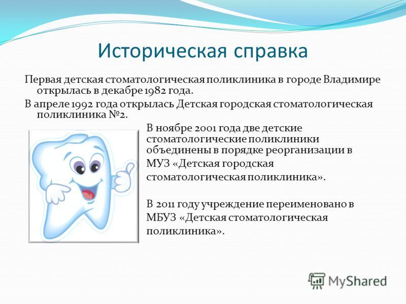 Историческая справка Первая детская стоматологическая поликлиника в городе Владимире открылась в декабре 1982 года. В апреле 1992 года открылась Детская городская стоматологическая поликлиника 2. В ноябре 2001 года две детские стоматологические полик