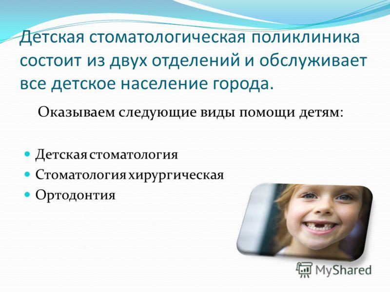 Детская стоматологическая поликлиника состоит из двух отделений и обслуживает все детское население города. Оказываем следующие виды помощи детям: Детская стоматология Стоматология хирургическая Ортодонтия