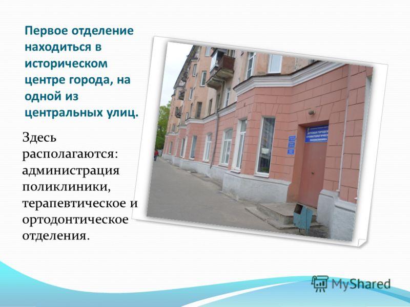 Первое отделение находиться в историческом центре города, на одной из центральных улиц. Здесь располагаются: администрация поликлиники, терапевтическое и ортодонтическое отделения.