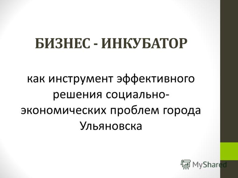 БИЗНЕС - ИНКУБАТОР как инструмент эффективного решения социально- экономических проблем города Ульяновска