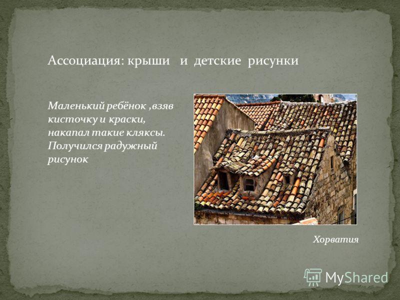 Ассоциация: крыши и детские рисунки Хорватия Маленький ребёнок,взяв кисточку и краски, накапал такие кляксы. Получился радужный рисунок