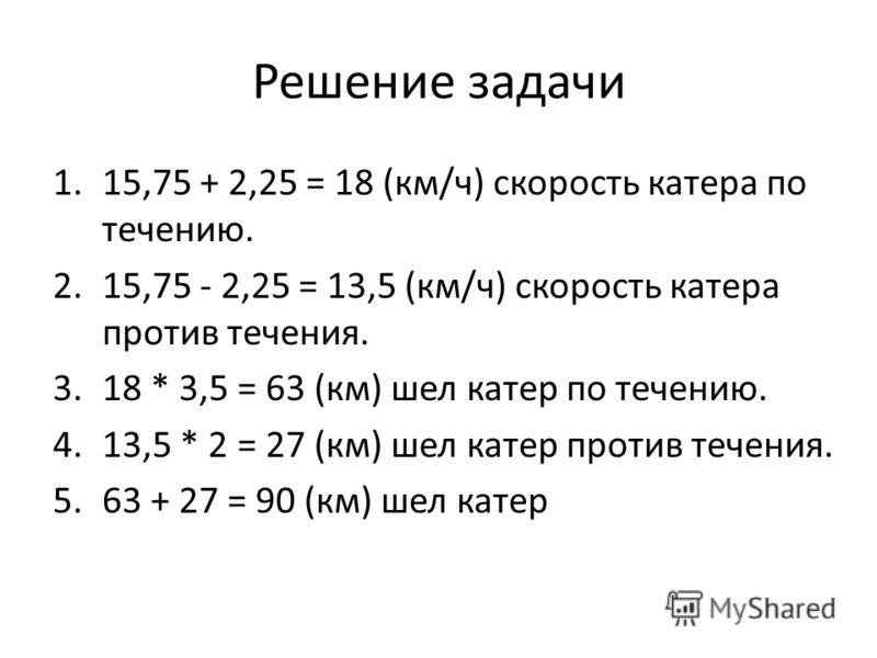 Решение задачи 1.15,75 + 2,25 = 18 (км/ч) скорость катера по течению. 2.15,75 - 2,25 = 13,5 (км/ч) скорость катера против течения. 3.18 * 3,5 = 63 (км) шел катер по течению. 4.13,5 * 2 = 27 (км) шел катер против течения. 5.63 + 27 = 90 (км) шел катер