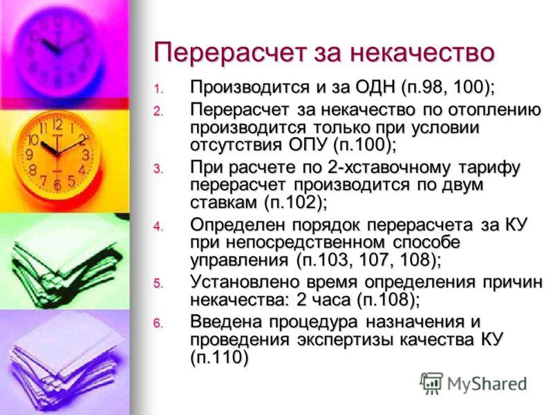 Перерасчет за некачество 1. Производится и за ОДН (п.98, 100); 2. Перерасчет за некачество по отоплению производится только при условии отсутствия ОПУ (п.100); 3. При расчете по 2-хставочному тарифу перерасчет производится по двум ставкам (п.102); 4.