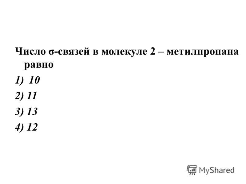 Число σ-связей в молекуле 2 – метилпропана равно 1)10 2) 11 3) 13 4) 12