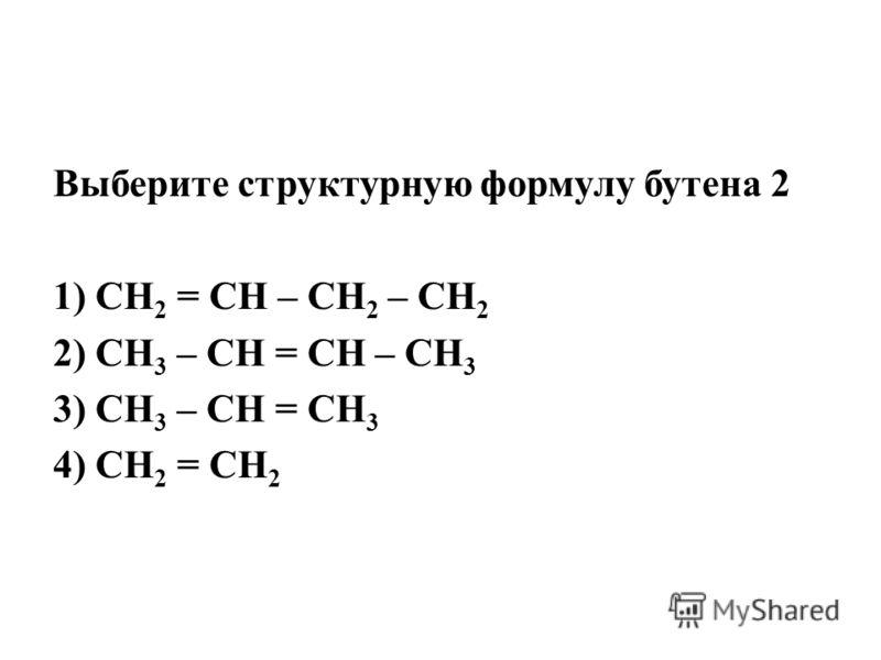 Выберите структурную формулу бутена 2 1) СН 2 = СН – СН 2 – СН 2 2) СН 3 – СН = СН – СН 3 3) СН 3 – СН = СН 3 4) СН 2 = СН 2