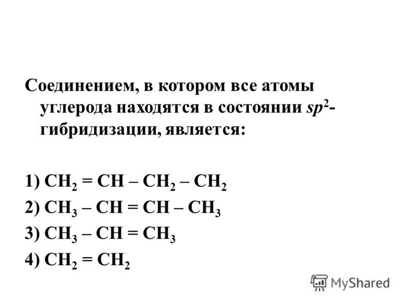 Соединением, в котором все атомы углерода находятся в состоянии sp 2 - гибридизации, является: 1) СН 2 = СН – СН 2 – СН 2 2) СН 3 – СН = СН – СН 3 3) СН 3 – СН = СН 3 4) СН 2 = СН 2