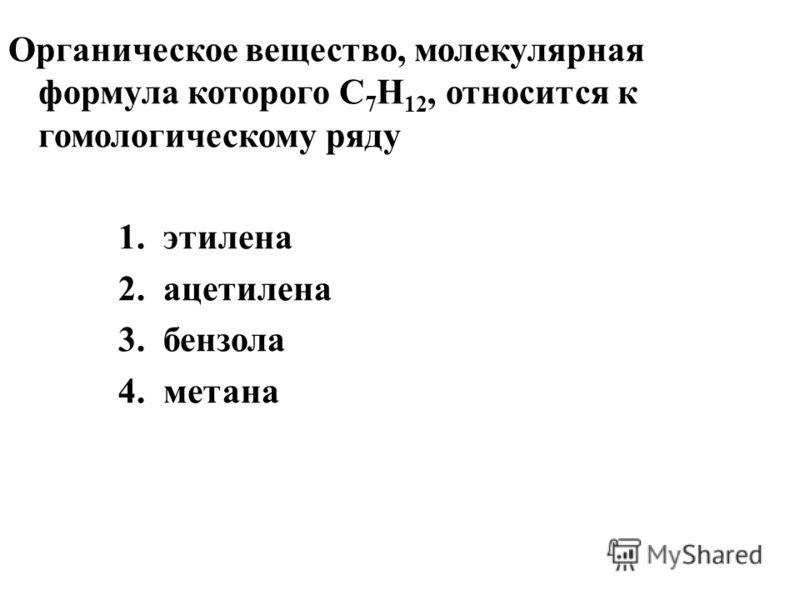 Органическое вещество, молекулярная формула которого С 7 Н 12, относится к гомологическому ряду 1.этилена 2.ацетилена 3.бензола 4.метана