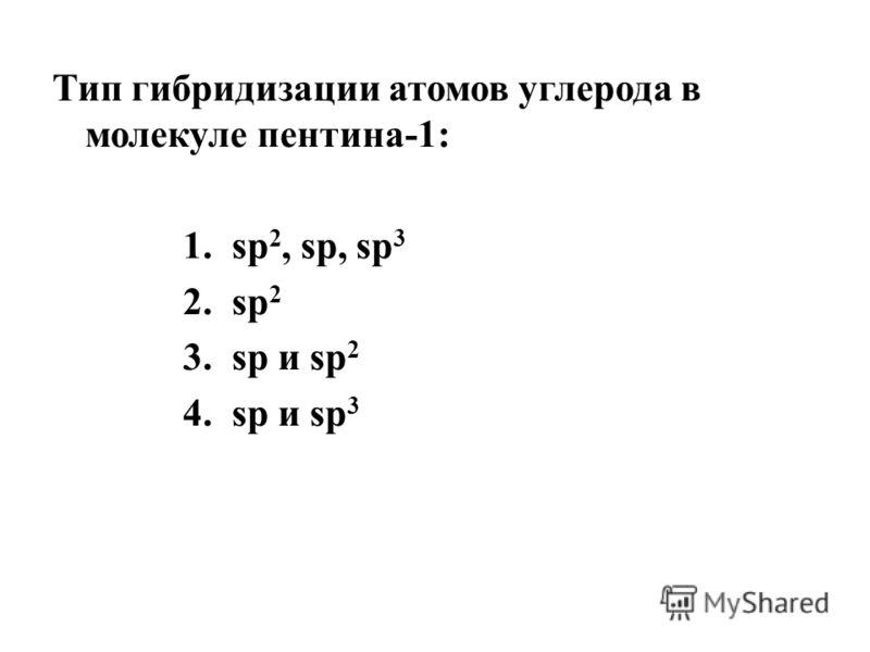 Тип гибридизации атомов углерода в молекуле пентина-1: 1.sp 2, sp, sp 3 2.sp 2 3.sp и sp 2 4.sp и sp 3