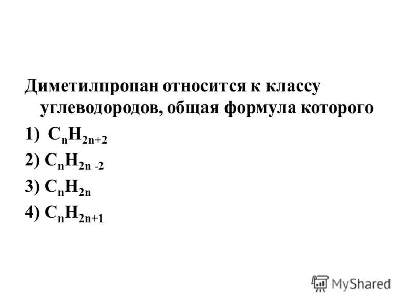 Диметилпропан относится к классу углеводородов, общая формула которого 1)C n H 2n+2 2) C n H 2n -2 3) C n H 2n 4) C n H 2n+1