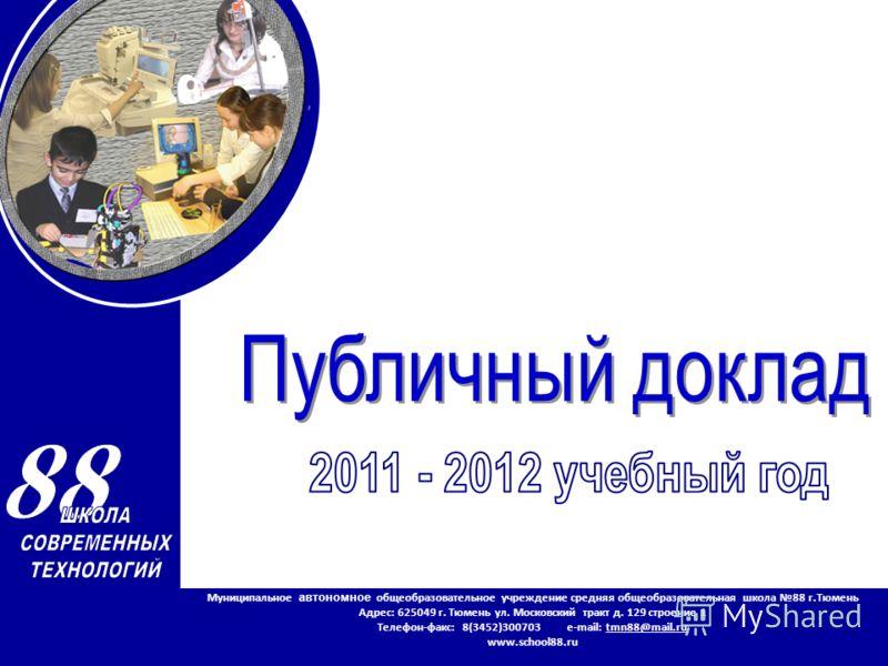 Муниципальное автономное общеобразовательное учреждение средняя общеобразовательная школа 88 г.Тюмень Адрес: 625049 г. Тюмень ул. Московский тракт д. 129 строение 1 Телефон-факс: 8(3452)300703 e-mail: tmn88@mail.ru www.school88.ru