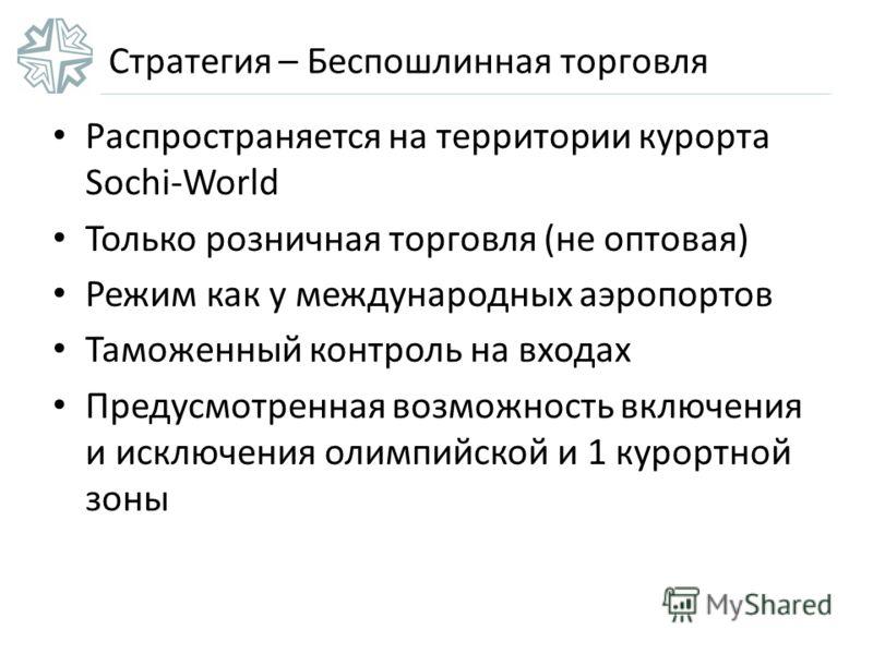 Стратегия – Беспошлинная торговля Распространяется на территории курорта Sochi-World Только розничная торговля (не оптовая) Режим как у международных аэропортов Таможенный контроль на входах Предусмотренная возможность включения и исключения олимпийс