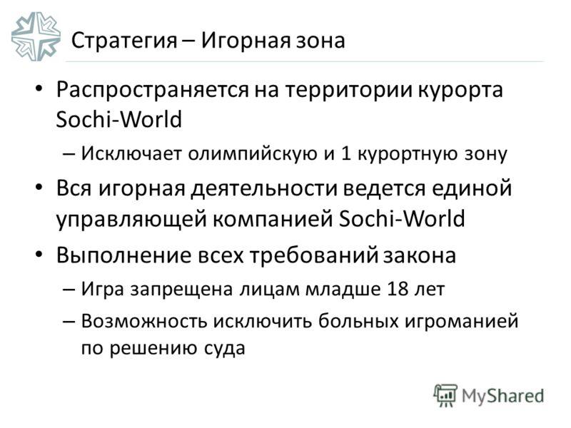 Стратегия – Игорная зона Распространяется на территории курорта Sochi-World – Исключает олимпийскую и 1 курортную зону Вся игорная деятельности ведется единой управляющей компанией Sochi-World Выполнение всех требований закона – Игра запрещена лицам