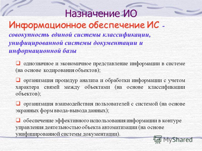 Назначение ИО Информационное обеспечение ИС Информационное обеспечение ИС - совокупность единой системы классификации, унифицированной системы документации и информационной базы однозначное и экономичное представление информации в системе (на основе