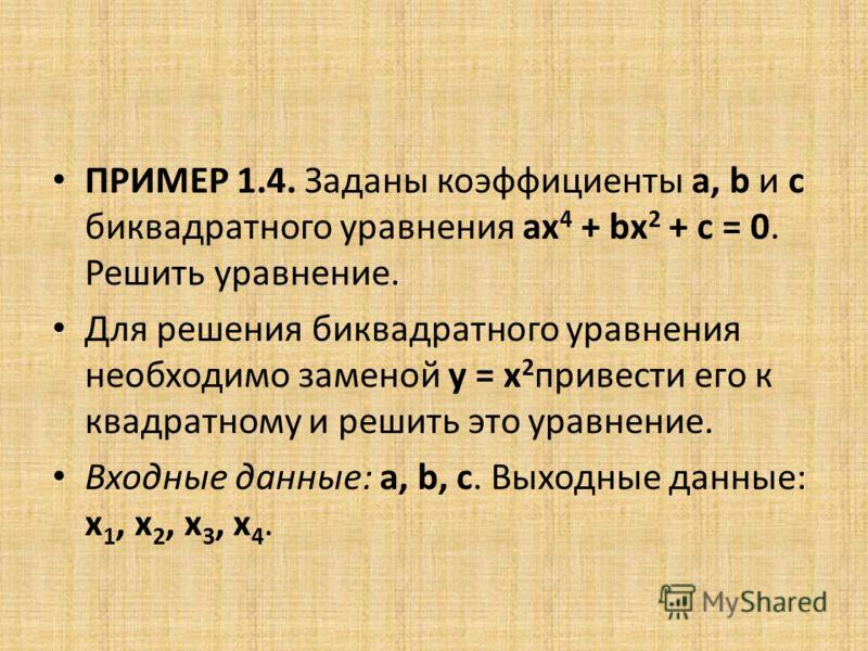 ПРИМЕР 1.4. Заданы коэффициенты a, b и с биквадратного уравнения ах 4 + bх 2 + с = 0. Решить уравнение. Для решения биквадратного уравнения необходимо заменой y = x 2 привести его к квадратному и решить это уравнение. Входные данные: a, b, c. Выходны