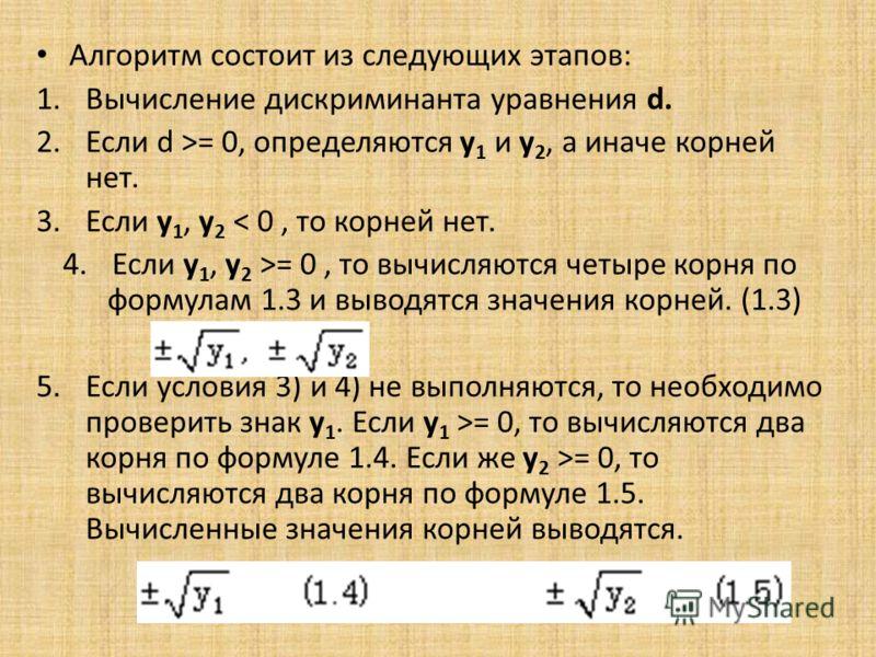 Алгоритм состоит из следующих этапов: 1.Вычисление дискриминанта уравнения d. 2.Если d >= 0, определяются y 1 и y 2, а иначе корней нет. 3.Если y 1, y 2 < 0, то корней нет. 4.Если y 1, y 2 >= 0, то вычисляются четыре корня по формулам 1.3 и выводятся