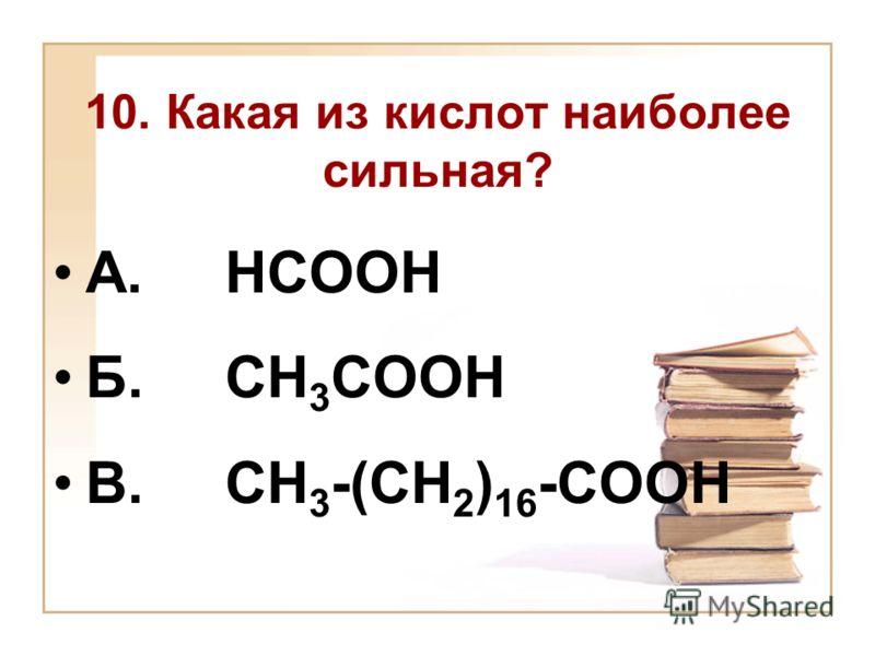 10. Какая из кислот наиболее сильная? А. НСООН Б. СН 3 СООН В. СН 3 -(СН 2 ) 16 -СООН
