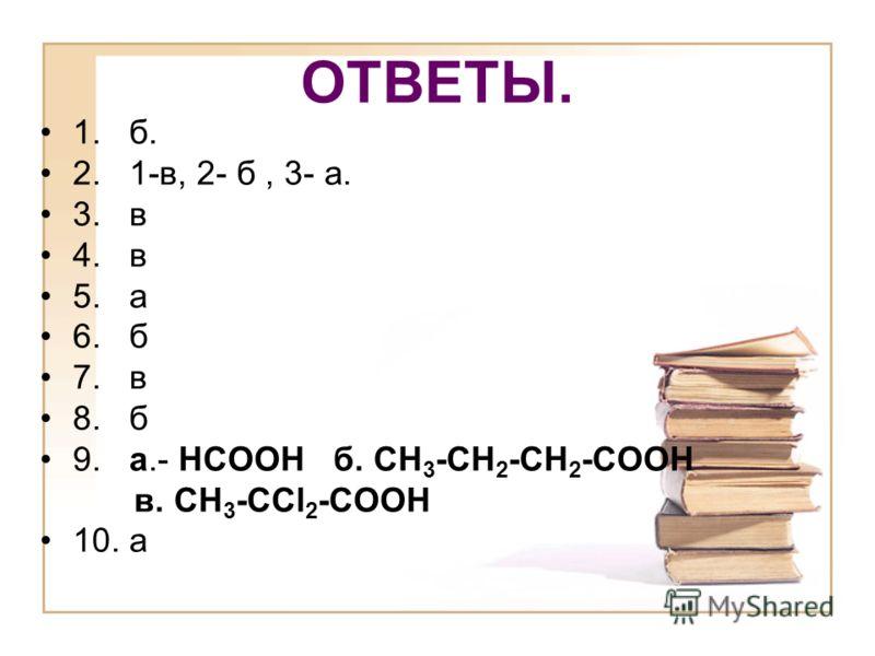 ОТВЕТЫ. 1. б. 2. 1-в, 2- б, 3- а. 3. в 4. в 5. а 6. б 7. в 8. б 9. а.- НСООН б. СН 3 -СН 2 -СН 2 -СООН в. СН 3 -СCl 2 -СООН 10. а