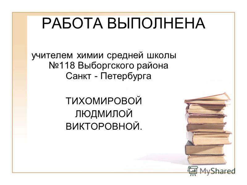 РАБОТА ВЫПОЛНЕНА учителем химии средней школы 118 Выборгского района Санкт - Петербурга ТИХОМИРОВОЙ ЛЮДМИЛОЙ ВИКТОРОВНОЙ.
